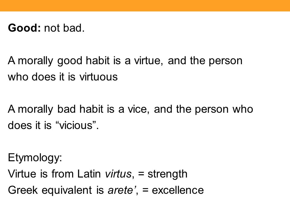Good: not bad. A morally good habit is a virtue, and the person who does it is virtuous A morally bad habit is a vice, and the person who does it is ""