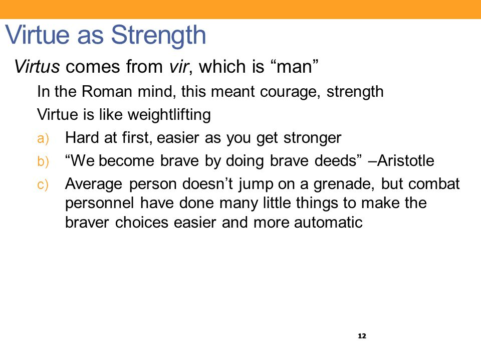 "12 Virtue as Strength Virtus comes from vir, which is ""man"" In the Roman mind, this meant courage, strength Virtue is like weightlifting a) Hard at fi"