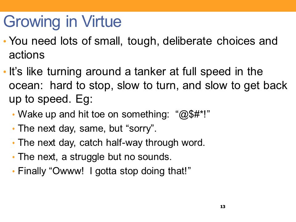 13 Growing in Virtue You need lots of small, tough, deliberate choices and actions It's like turning around a tanker at full speed in the ocean: hard to stop, slow to turn, and slow to get back up to speed.