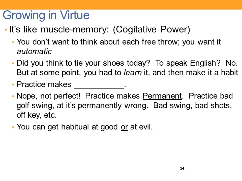 14 Growing in Virtue It's like muscle-memory: (Cogitative Power) You don't want to think about each free throw; you want it automatic Did you think to