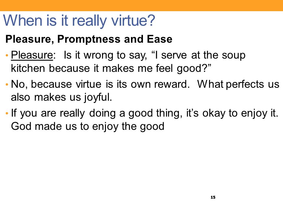 "15 When is it really virtue? Pleasure, Promptness and Ease Pleasure: Is it wrong to say, ""I serve at the soup kitchen because it makes me feel good?"""