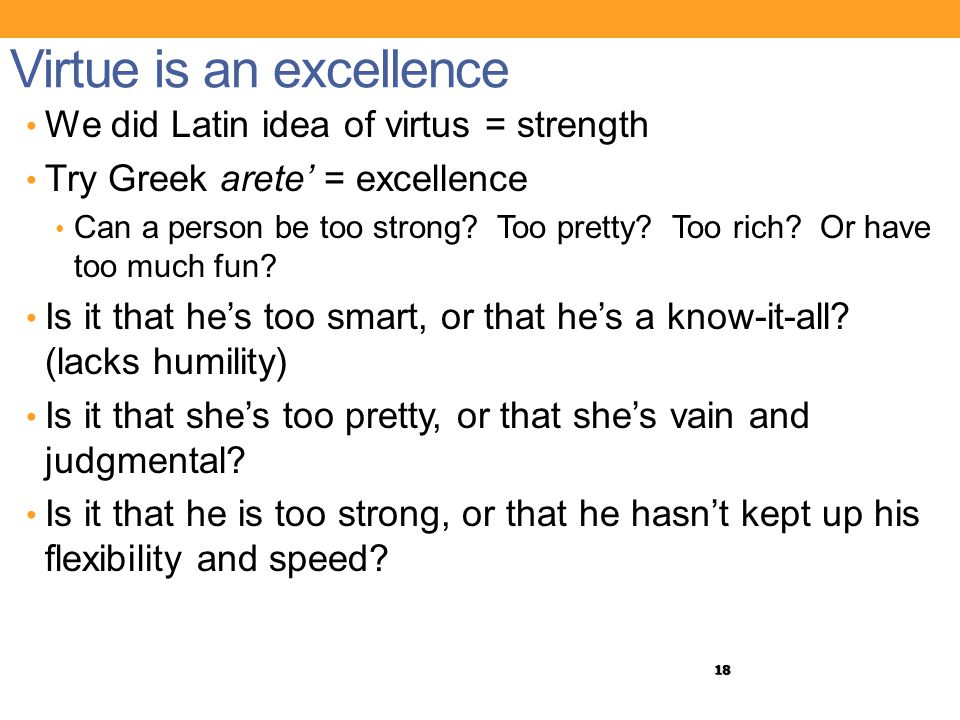 18 Virtue is an excellence We did Latin idea of virtus = strength Try Greek arete' = excellence Can a person be too strong? Too pretty? Too rich? Or h