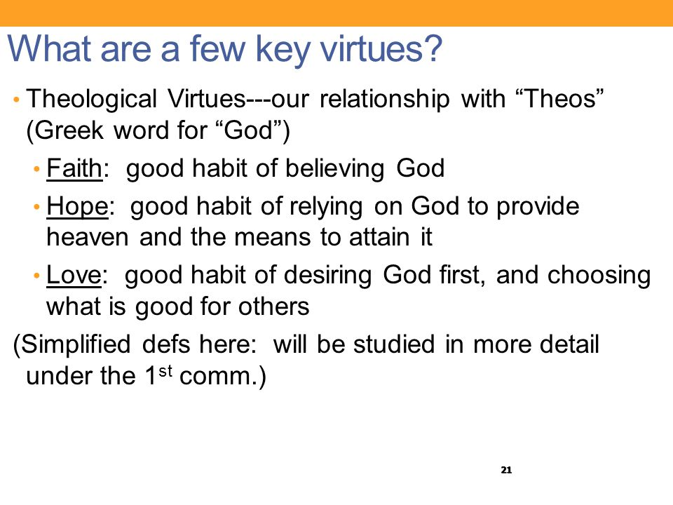 "21 What are a few key virtues? Theological Virtues---our relationship with ""Theos"" (Greek word for ""God"") Faith: good habit of believing God Hope: goo"