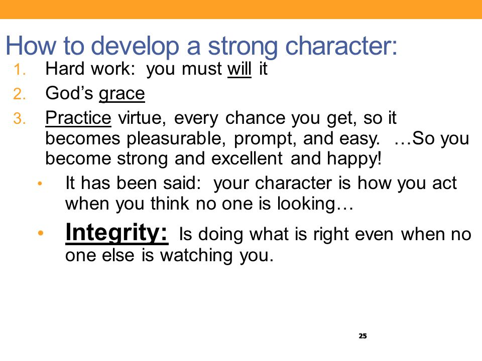 25 How to develop a strong character: 1. Hard work: you must will it 2. God's grace 3. Practice virtue, every chance you get, so it becomes pleasurabl