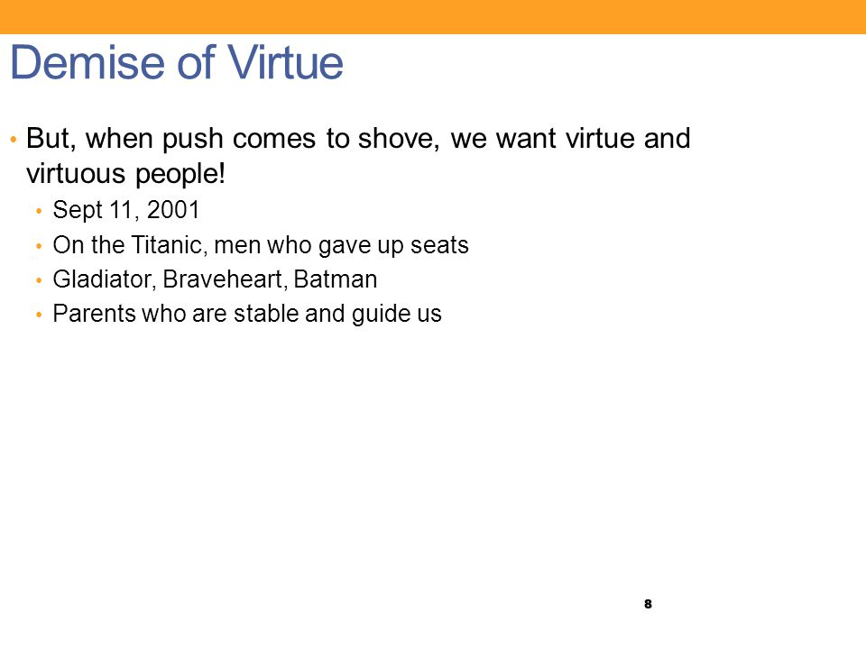 8 Demise of Virtue But, when push comes to shove, we want virtue and virtuous people.