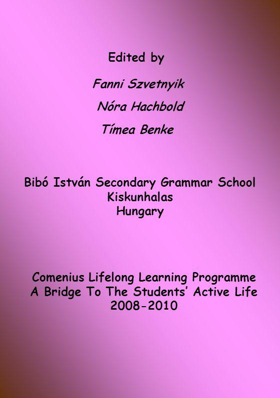 Edited by Fanni Szvetnyik Nóra Hachbold Tímea Benke Bibó István Secondary Grammar School Kiskunhalas Hungary Comenius Lifelong Learning Programme A Bridge To The Students' Active Life 2008-2010