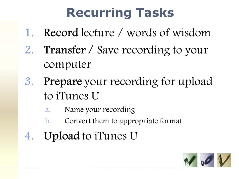 Recurring Tasks 1.Record lecture / words of wisdom 2.Transfer / Save recording to your computer 3.Prepare your recording for upload to iTunes U a.Name your recording b.Convert them to appropriate format 4.Upload to iTunes U