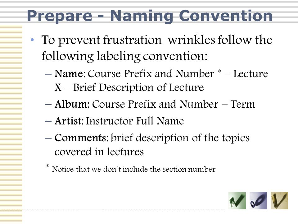 Prepare - Naming Convention To prevent frustration wrinkles follow the following labeling convention: – Name: Course Prefix and Number * – Lecture X – Brief Description of Lecture – Album: Course Prefix and Number – Term – Artist: Instructor Full Name – Comments: brief description of the topics covered in lectures * Notice that we don't include the section number