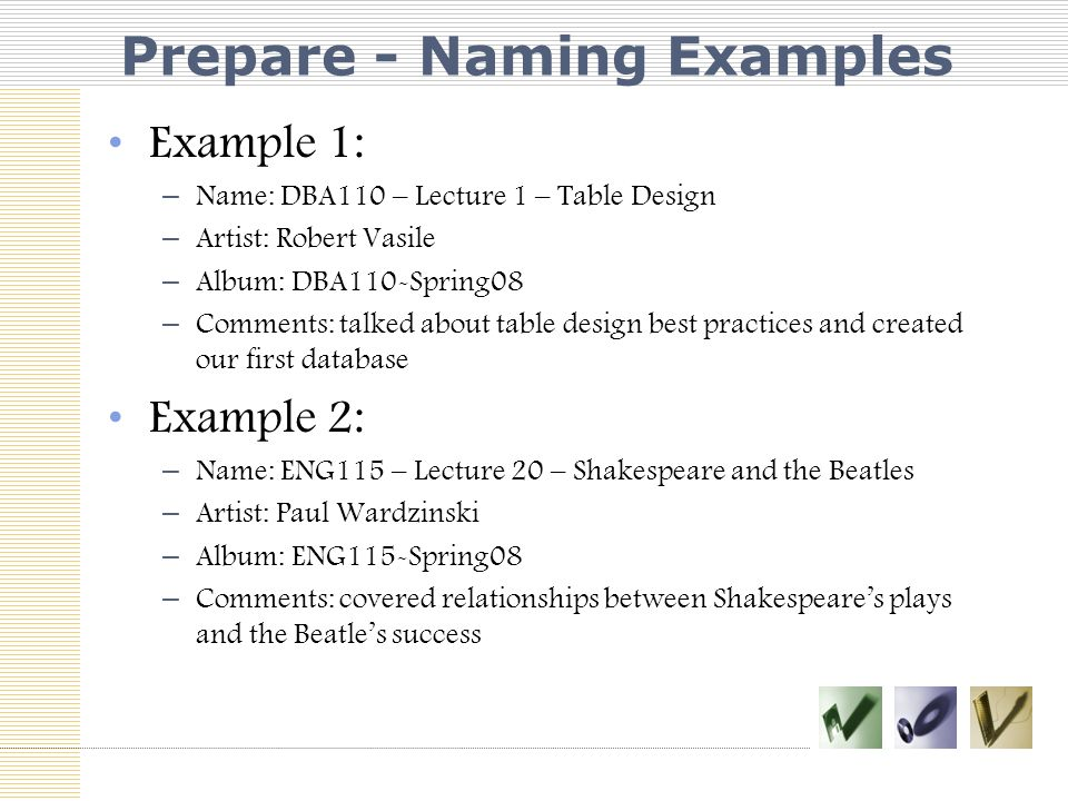 Prepare - Naming Examples Example 1: – Name: DBA110 – Lecture 1 – Table Design – Artist: Robert Vasile – Album: DBA110-Spring08 – Comments: talked about table design best practices and created our first database Example 2: – Name: ENG115 – Lecture 20 – Shakespeare and the Beatles – Artist: Paul Wardzinski – Album: ENG115-Spring08 – Comments: covered relationships between Shakespeare's plays and the Beatle's success