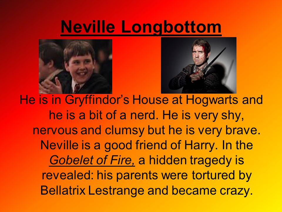 Neville Longbottom He is in Gryffindor's House at Hogwarts and he is a bit of a nerd. He is very shy, nervous and clumsy but he is very brave. Neville