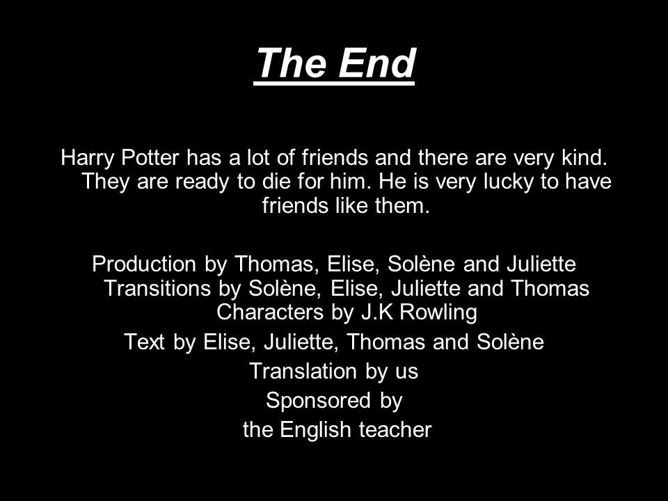 The End Harry Potter has a lot of friends and there are very kind. They are ready to die for him. He is very lucky to have friends like them. Producti