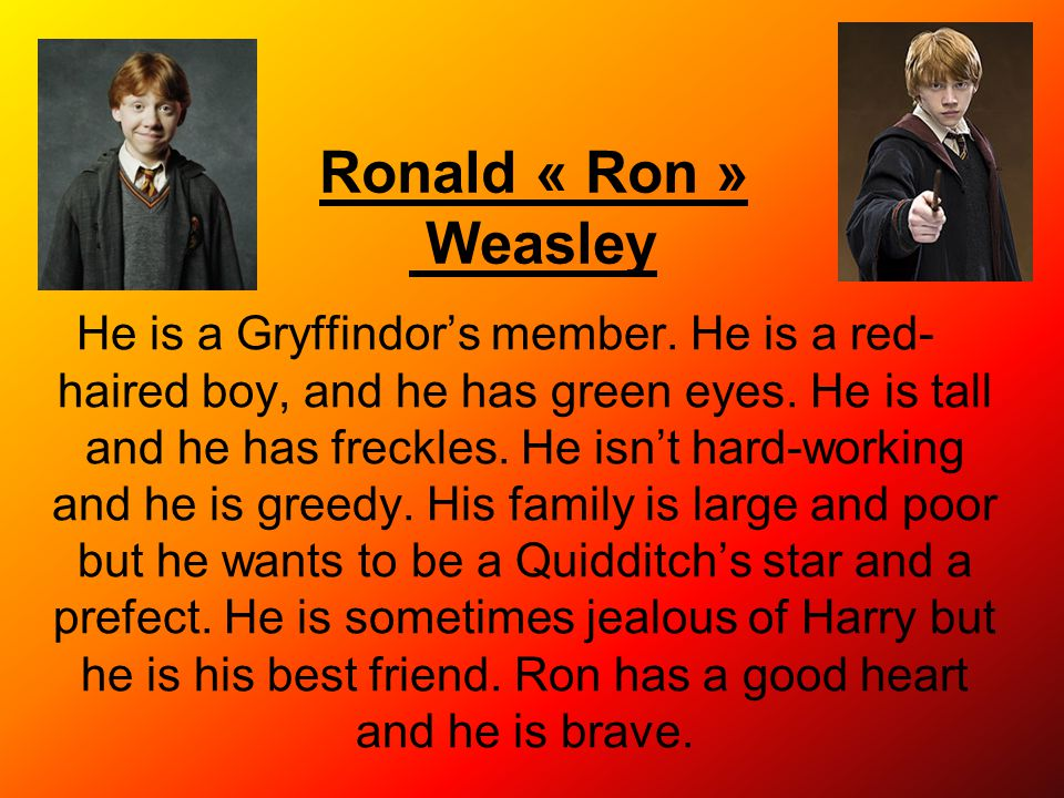 Ronald « Ron » Weasley He is a Gryffindor's member. He is a red- haired boy, and he has green eyes. He is tall and he has freckles. He isn't hard-work