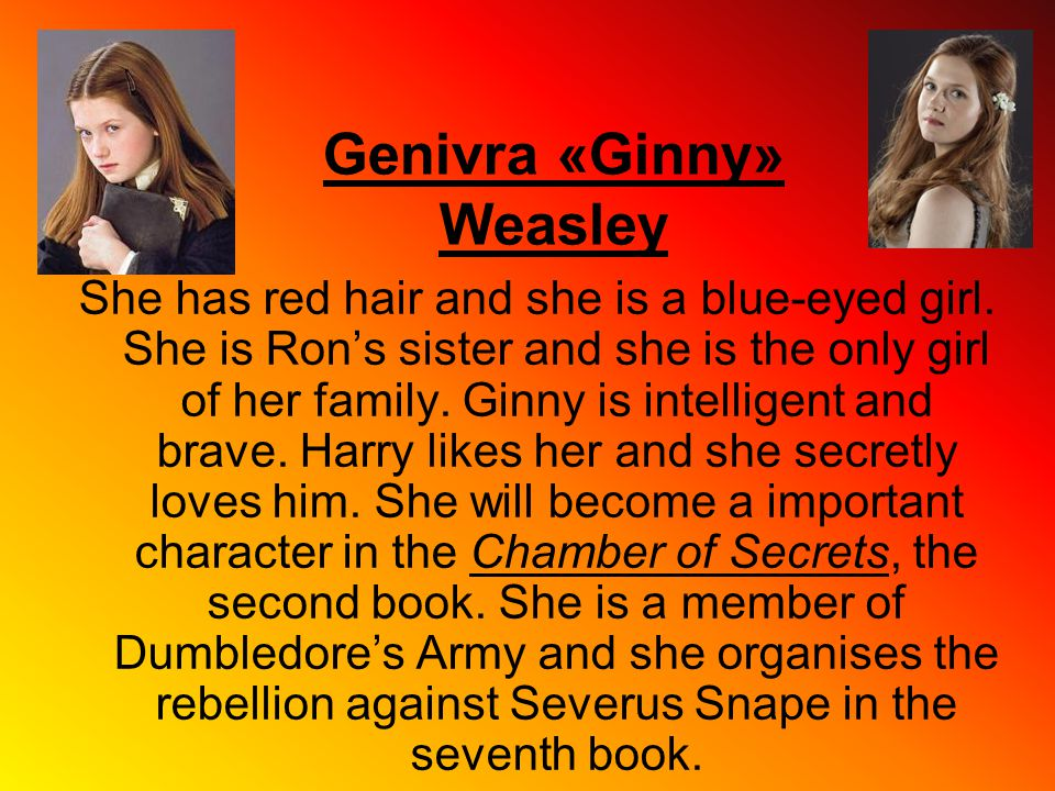 Genivra «Ginny» Weasley She has red hair and she is a blue-eyed girl. She is Ron's sister and she is the only girl of her family. Ginny is intelligent