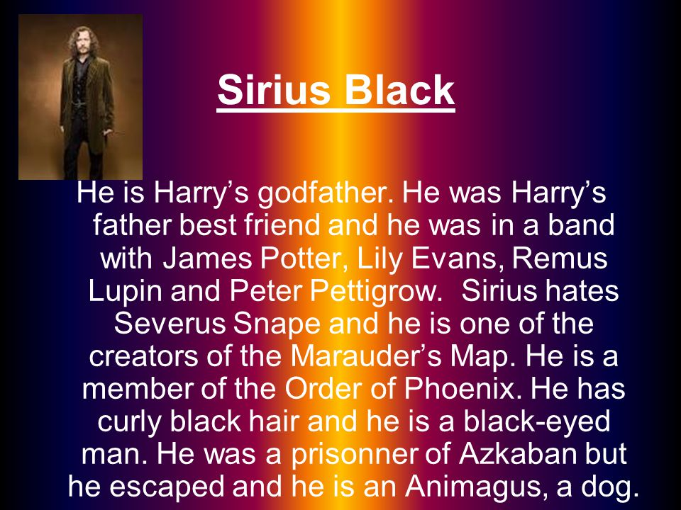 Sirius Black He is Harry's godfather. He was Harry's father best friend and he was in a band with James Potter, Lily Evans, Remus Lupin and Peter Pett