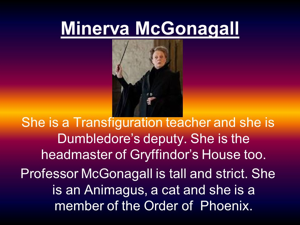 Minerva McGonagall She is a Transfiguration teacher and she is Dumbledore's deputy. She is the headmaster of Gryffindor's House too. Professor McGonag