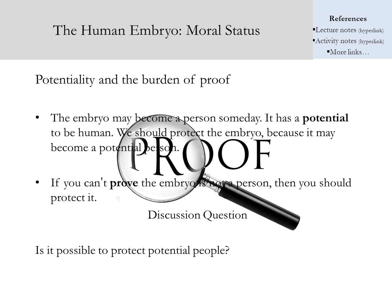 References  Lecture notes (hyperlink)  Activity notes (hyperlink)  More links… The Human Embryo: Moral Status Potentiality and the burden of proof The embryo may become a person someday.