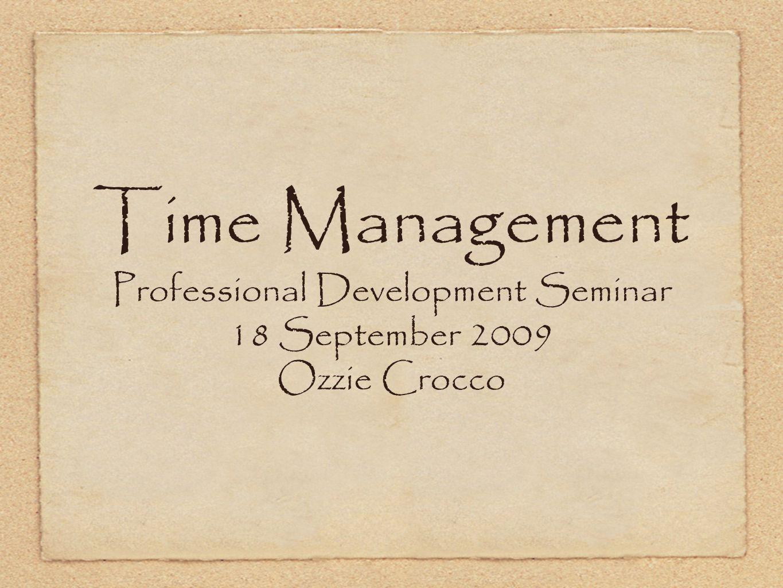 Time Management Professional Development Seminar 18 September 2009 Ozzie Crocco