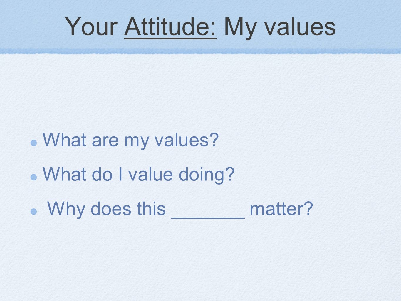 Your Attitude: My values What are my values What do I value doing Why does this _______ matter