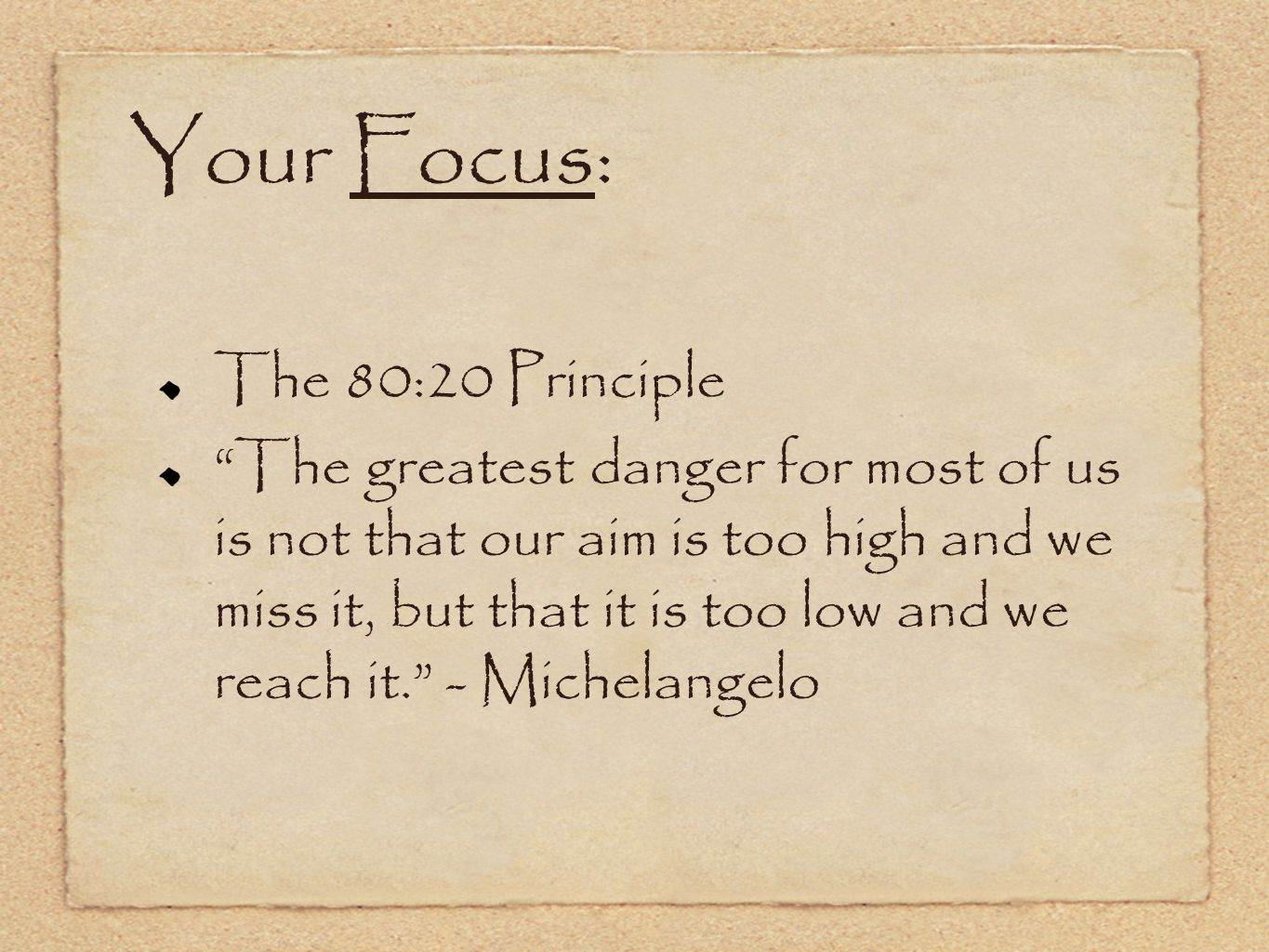 Your Focus: The 80:20 Principle The greatest danger for most of us is not that our aim is too high and we miss it, but that it is too low and we reach it. - Michelangelo