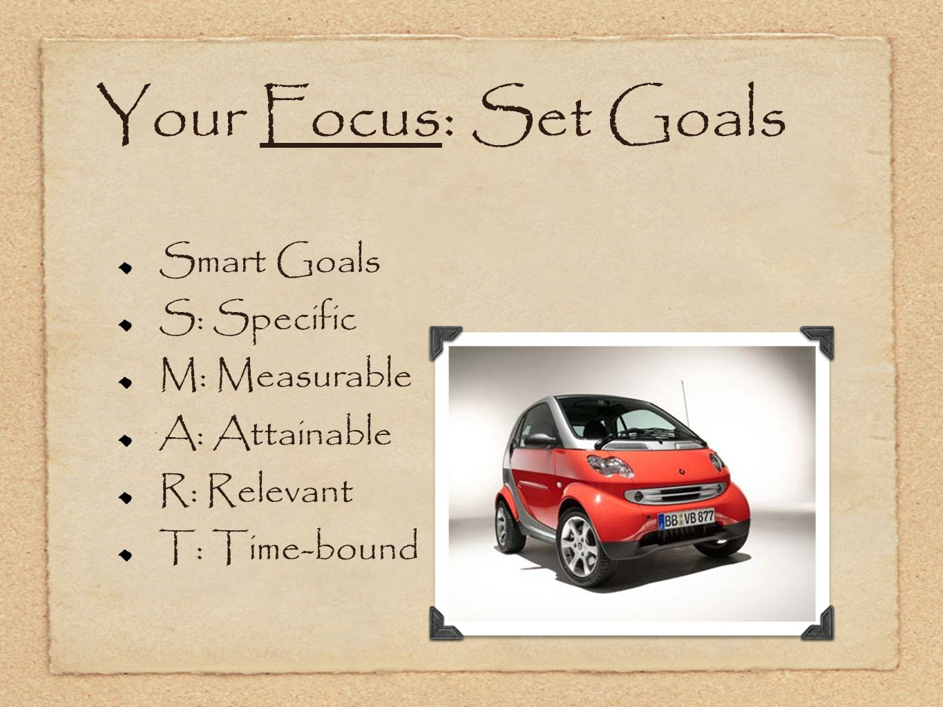 Your Focus: Set Goals Smart Goals S: Specific M: Measurable A: Attainable R: Relevant T: Time-bound