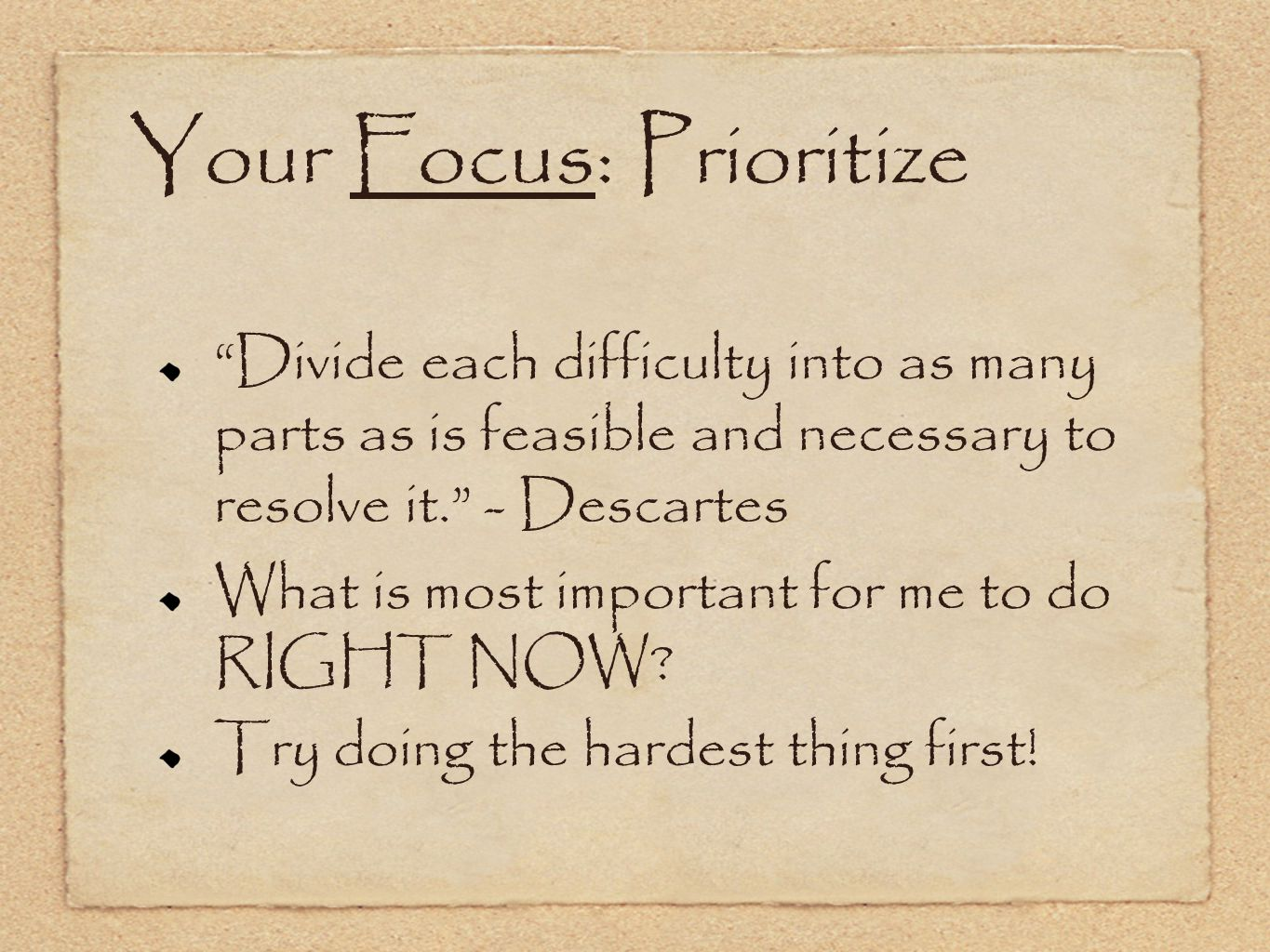 Your Focus: Prioritize Divide each difficulty into as many parts as is feasible and necessary to resolve it. - Descartes What is most important for me to do RIGHT NOW.