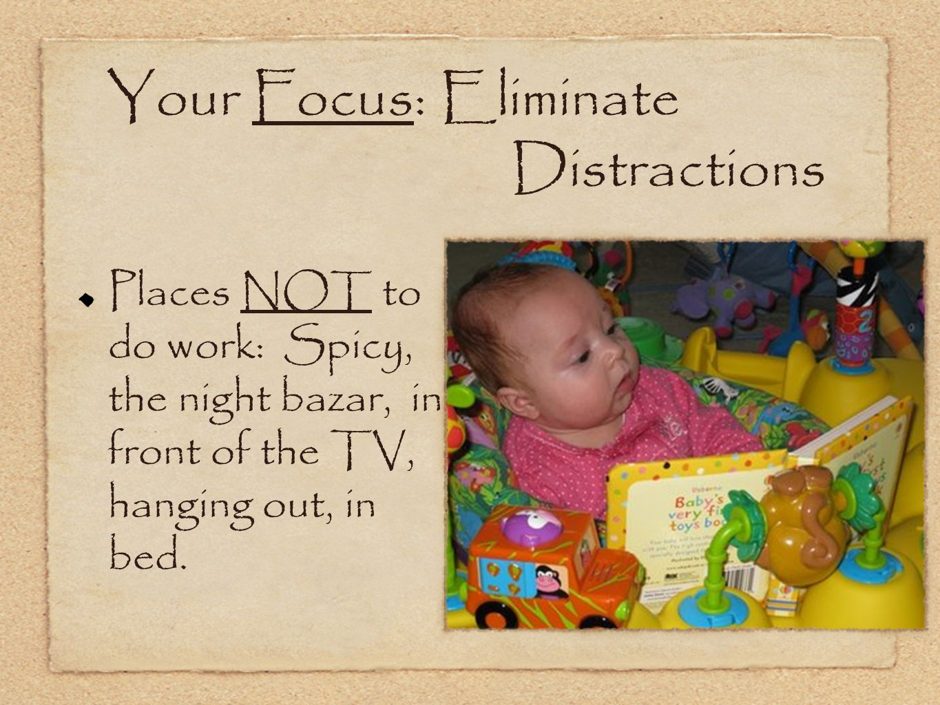 Your Focus: Eliminate Distractions Places NOT to do work: Spicy, the night bazar, in front of the TV, hanging out, in bed.