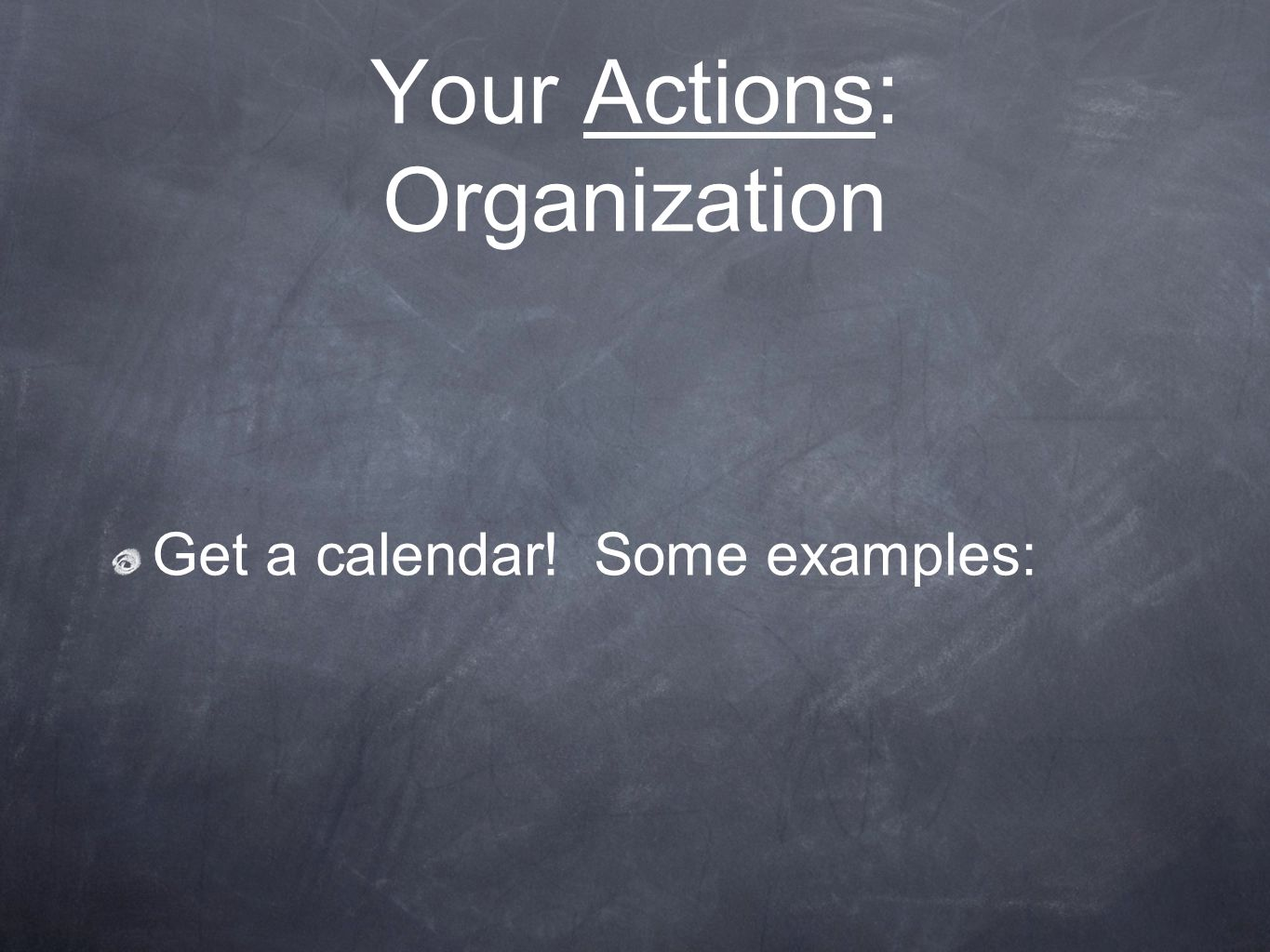 Your Actions: Organization Get a calendar! Some examples:
