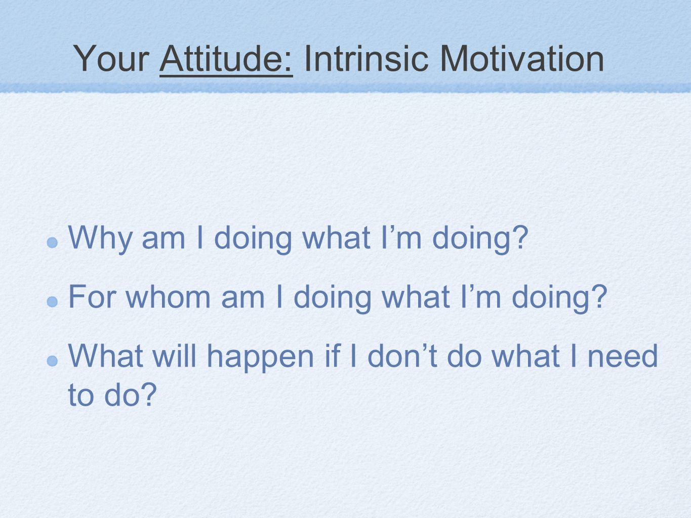 Your Attitude: My values What are my values? What do I value doing? Why does this _______ matter?