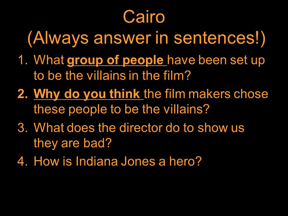 Cairo (Always answer in sentences!) 1.What group of people have been set up to be the villains in the film.