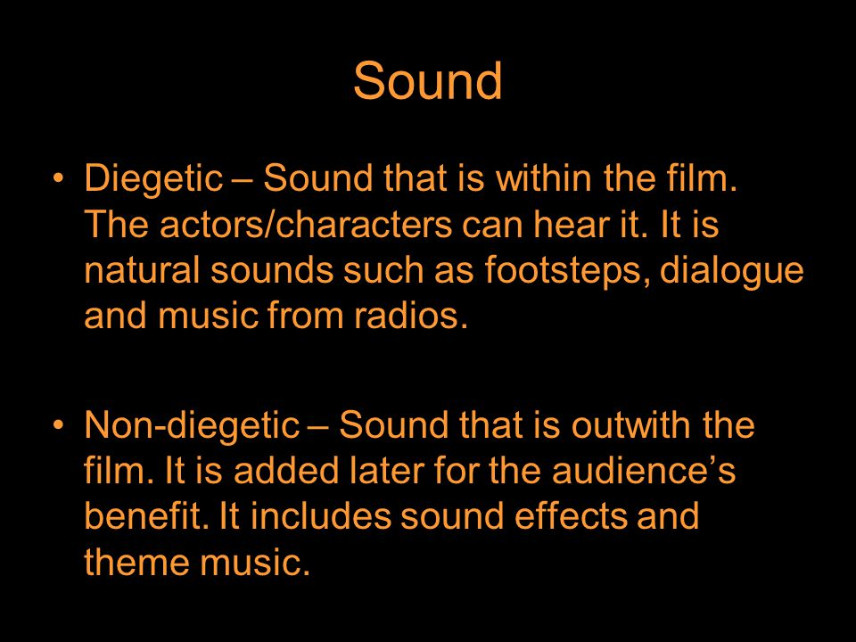 Sound Diegetic – Sound that is within the film. The actors/characters can hear it.