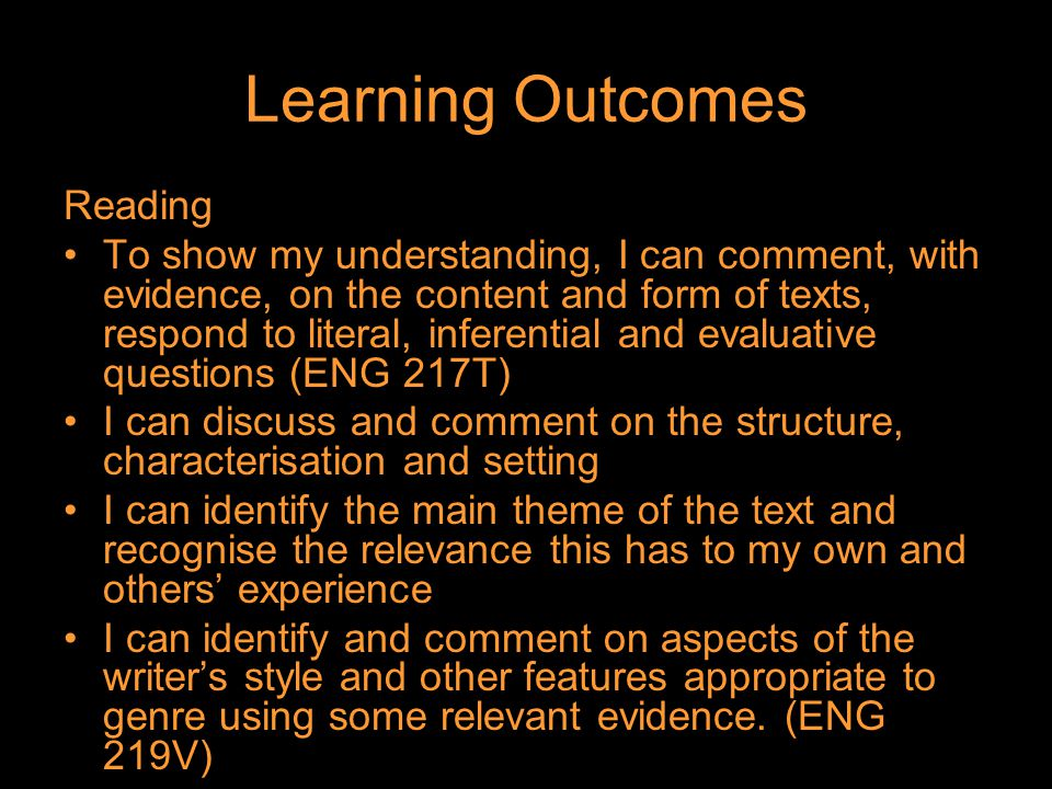 Learning Outcomes Reading To show my understanding, I can comment, with evidence, on the content and form of texts, respond to literal, inferential and evaluative questions (ENG 217T) I can discuss and comment on the structure, characterisation and setting I can identify the main theme of the text and recognise the relevance this has to my own and others' experience I can identify and comment on aspects of the writer's style and other features appropriate to genre using some relevant evidence.