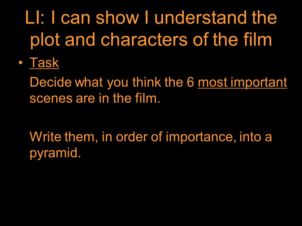 LI: I can show I understand the plot and characters of the film Task Decide what you think the 6 most important scenes are in the film.