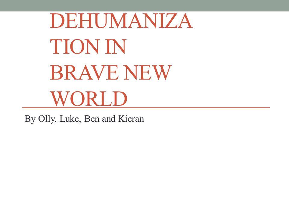 DEHUMANIZA TION IN BRAVE NEW WORLD By Olly, Luke, Ben and Kieran