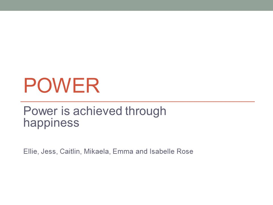 POWER Power is achieved through happiness Ellie, Jess, Caitlin, Mikaela, Emma and Isabelle Rose
