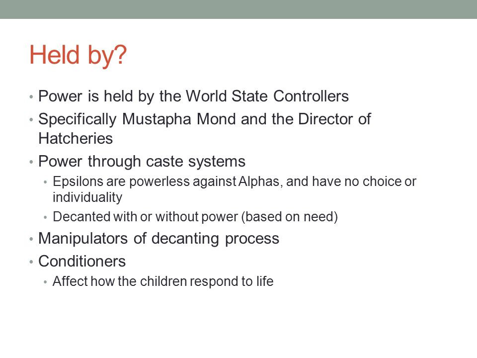 Power is held by the World State Controllers Specifically Mustapha Mond and the Director of Hatcheries Power through caste systems Epsilons are powerl