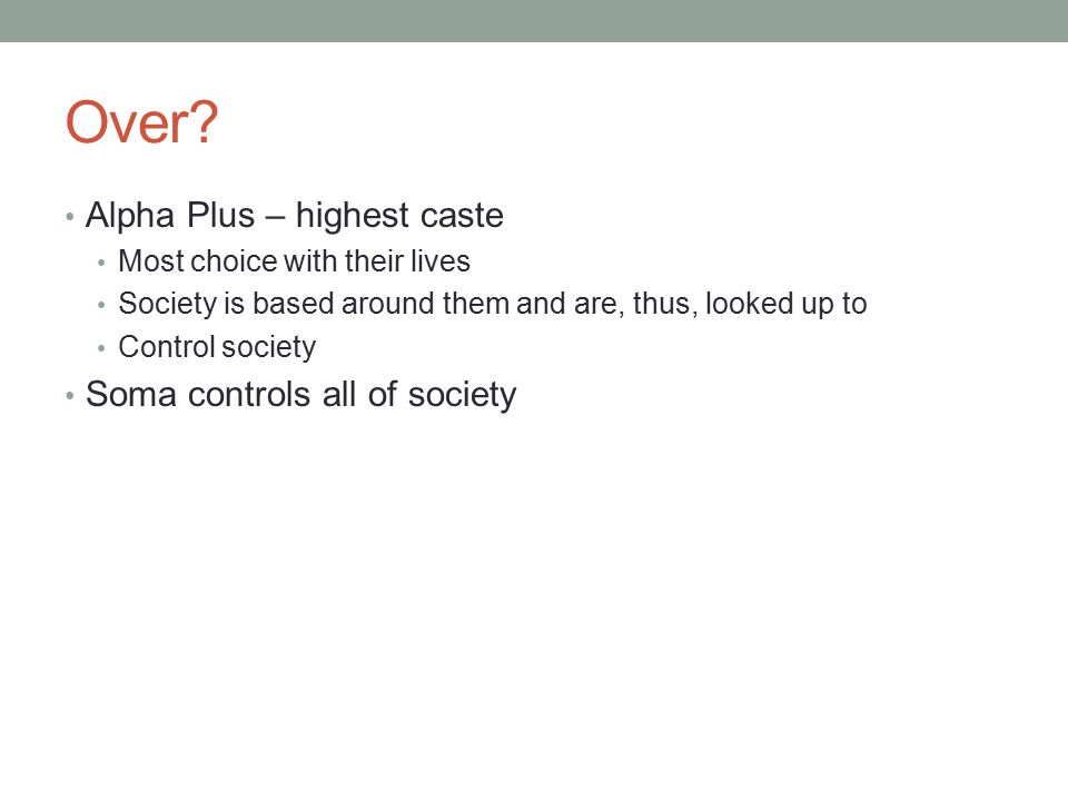 Alpha Plus – highest caste Most choice with their lives Society is based around them and are, thus, looked up to Control society Soma controls all of