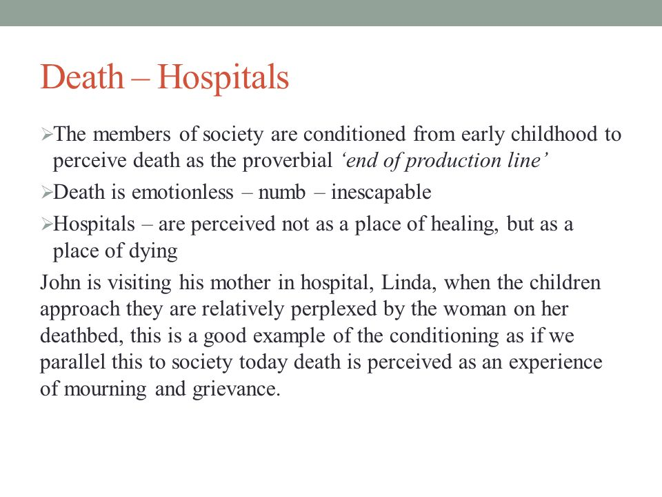 Death – Hospitals  The members of society are conditioned from early childhood to perceive death as the proverbial 'end of production line'  Death i