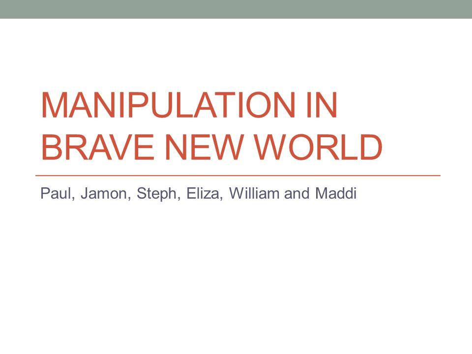 MANIPULATION IN BRAVE NEW WORLD Paul, Jamon, Steph, Eliza, William and Maddi