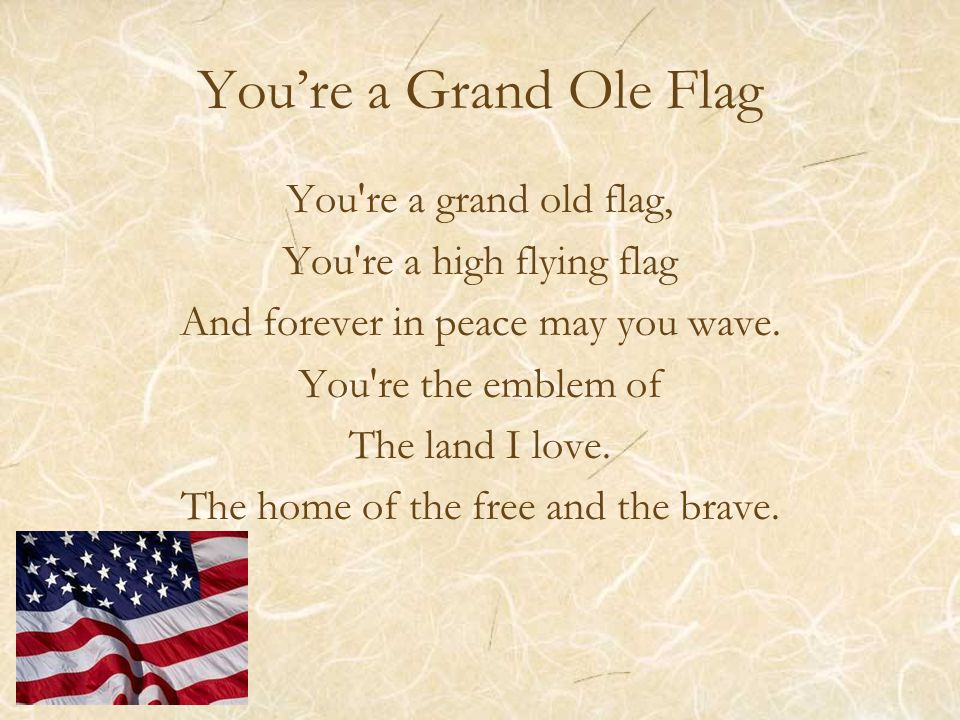 You're a Grand Ole Flag You re a grand old flag, You re a high flying flag And forever in peace may you wave.