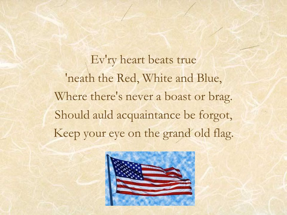 Ev ry heart beats true neath the Red, White and Blue, Where there s never a boast or brag.