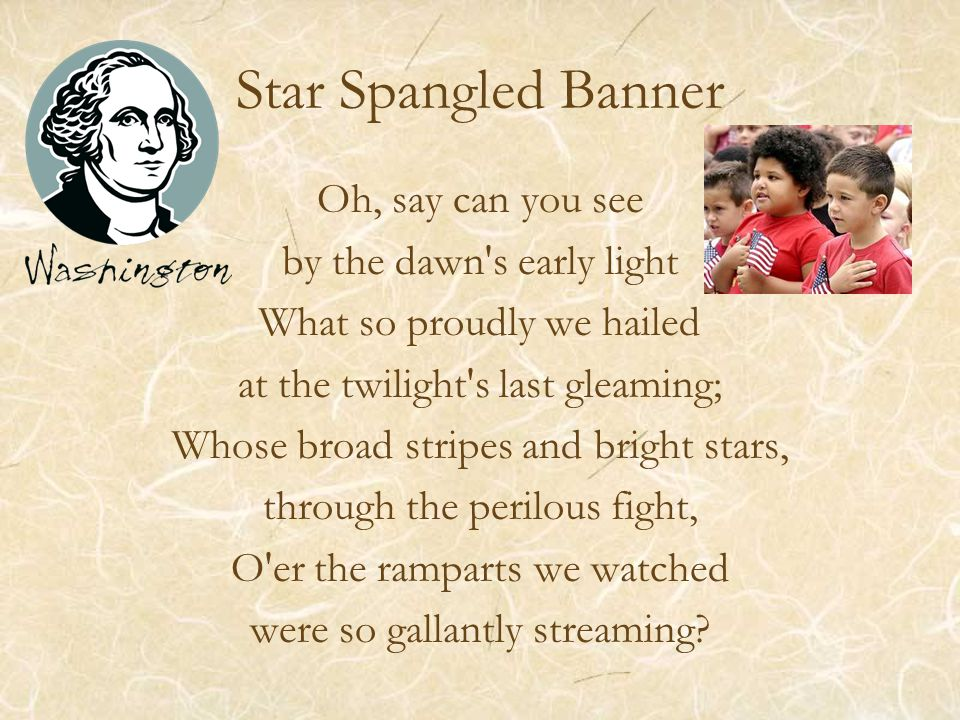 Star Spangled Banner Oh, say can you see by the dawn s early light What so proudly we hailed at the twilight s last gleaming; Whose broad stripes and bright stars, through the perilous fight, O er the ramparts we watched were so gallantly streaming