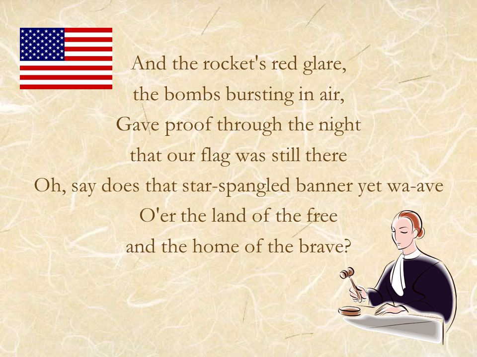 And the rocket s red glare, the bombs bursting in air, Gave proof through the night that our flag was still there Oh, say does that star-spangled banner yet wa-ave O er the land of the free and the home of the brave