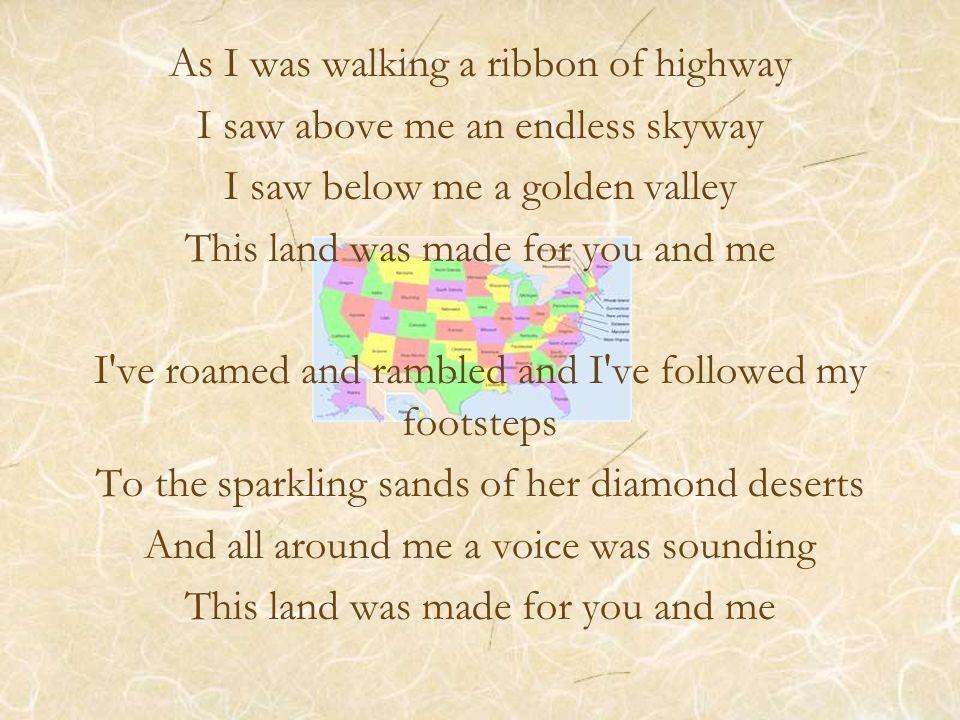 As I was walking a ribbon of highway I saw above me an endless skyway I saw below me a golden valley This land was made for you and me I ve roamed and rambled and I ve followed my footsteps To the sparkling sands of her diamond deserts And all around me a voice was sounding This land was made for you and me