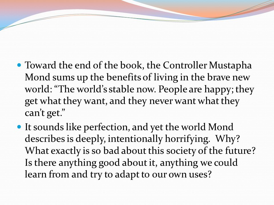 Toward the end of the book, the Controller Mustapha Mond sums up the benefits of living in the brave new world: The world's stable now.