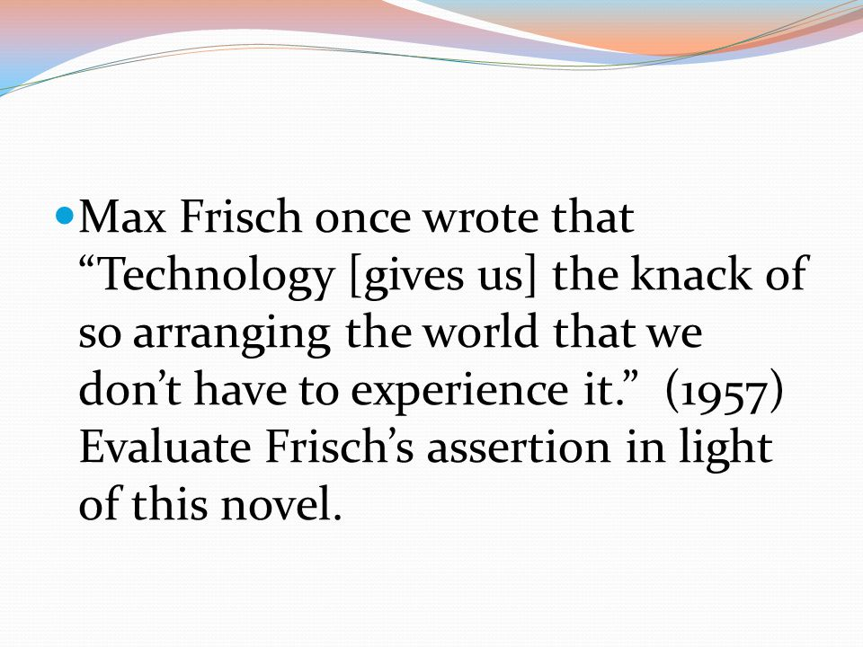Max Frisch once wrote that Technology [gives us] the knack of so arranging the world that we don't have to experience it. (1957) Evaluate Frisch's assertion in light of this novel.