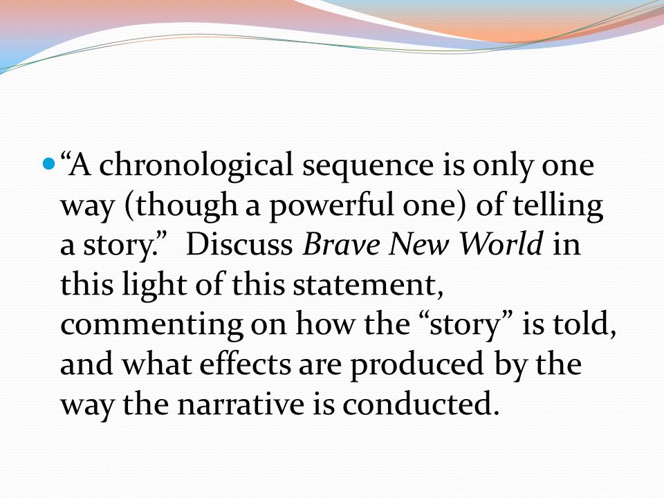 A chronological sequence is only one way (though a powerful one) of telling a story. Discuss Brave New World in this light of this statement, commenting on how the story is told, and what effects are produced by the way the narrative is conducted.