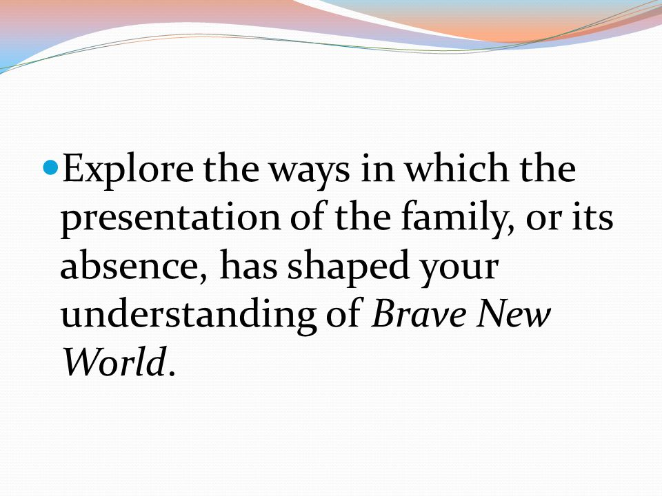 Explore the ways in which the presentation of the family, or its absence, has shaped your understanding of Brave New World.