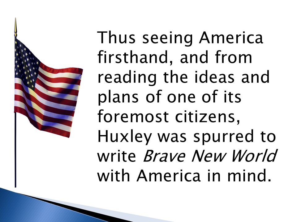 Thus seeing America firsthand, and from reading the ideas and plans of one of its foremost citizens, Huxley was spurred to write Brave New World with America in mind.
