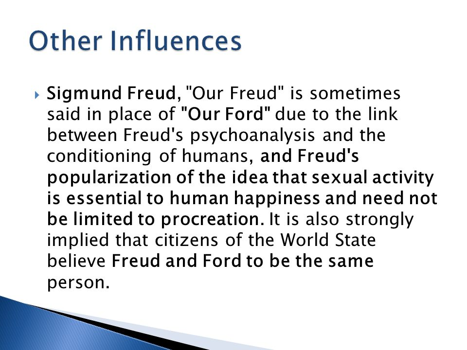  Sigmund Freud, Our Freud is sometimes said in place of Our Ford due to the link between Freud s psychoanalysis and the conditioning of humans, and Freud s popularization of the idea that sexual activity is essential to human happiness and need not be limited to procreation.