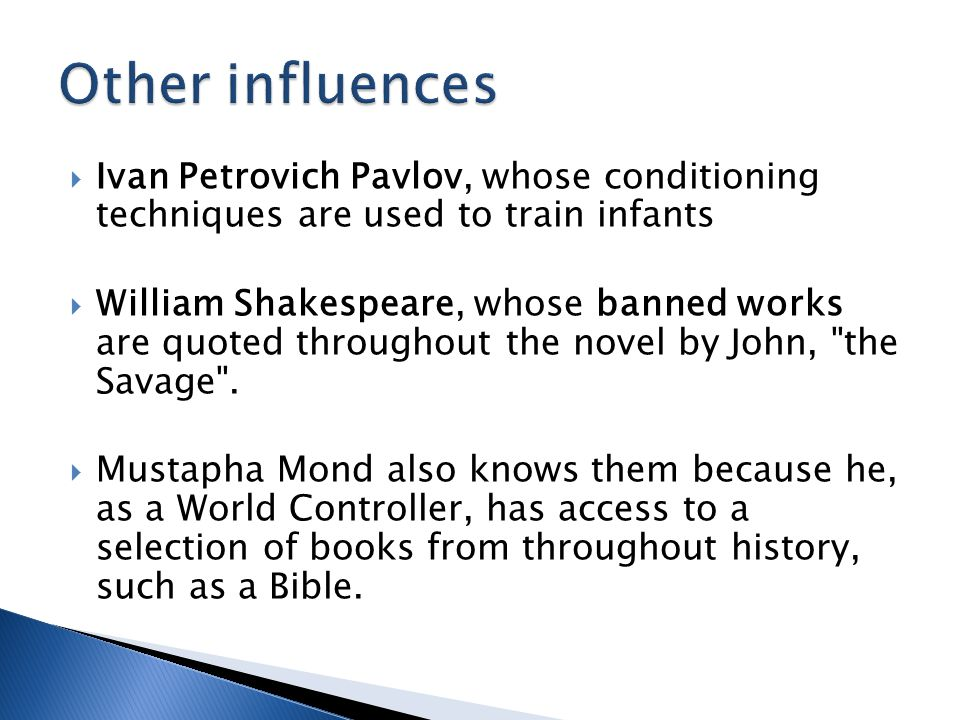  Ivan Petrovich Pavlov, whose conditioning techniques are used to train infants  William Shakespeare, whose banned works are quoted throughout the novel by John, the Savage .